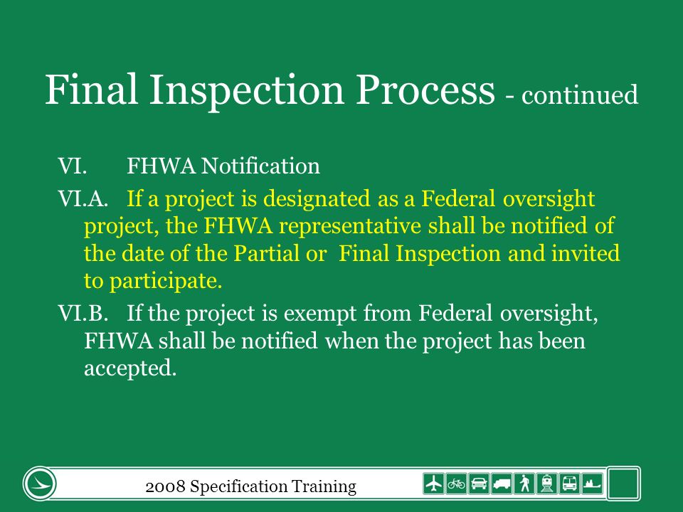 Final Inspection Process - continued VI.FHWA Notification VI.A.If a project is designated as a Federal oversight project, the FHWA representative shall be notified of the date of the Partial or Final Inspection and invited to participate.