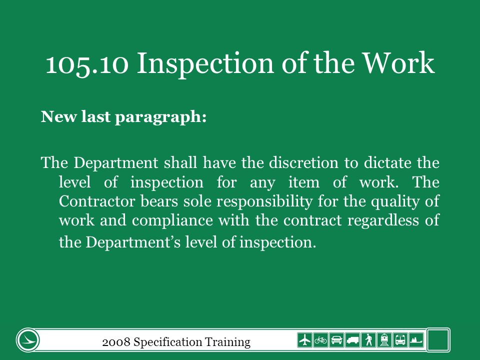2008 Specification Training 105.10 Inspection of the Work New last paragraph: The Department shall have the discretion to dictate the level of inspection for any item of work.