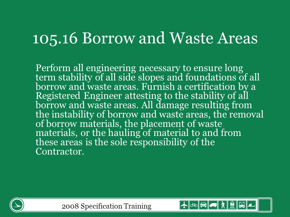 2008 Specification Training 105.16 Borrow and Waste Areas Perform all engineering necessary to ensure long term stability of all side slopes and foundations of all borrow and waste areas.