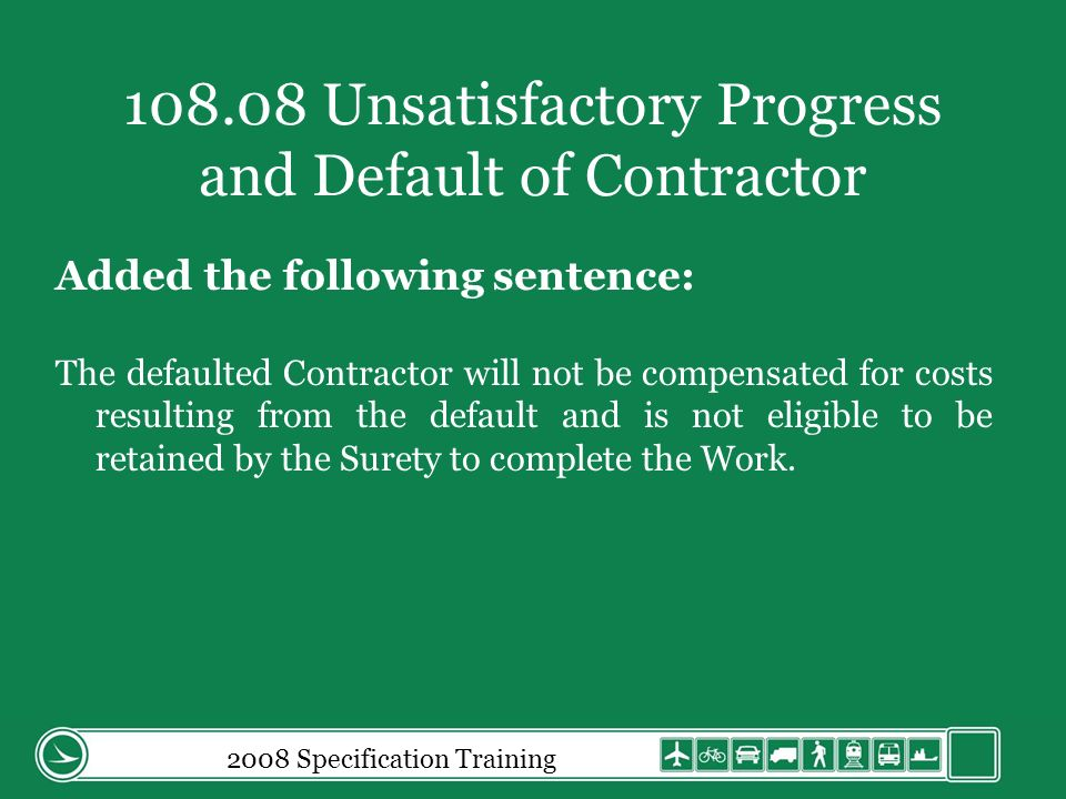 108.08 Unsatisfactory Progress and Default of Contractor Added the following sentence: The defaulted Contractor will not be compensated for costs resulting from the default and is not eligible to be retained by the Surety to complete the Work.