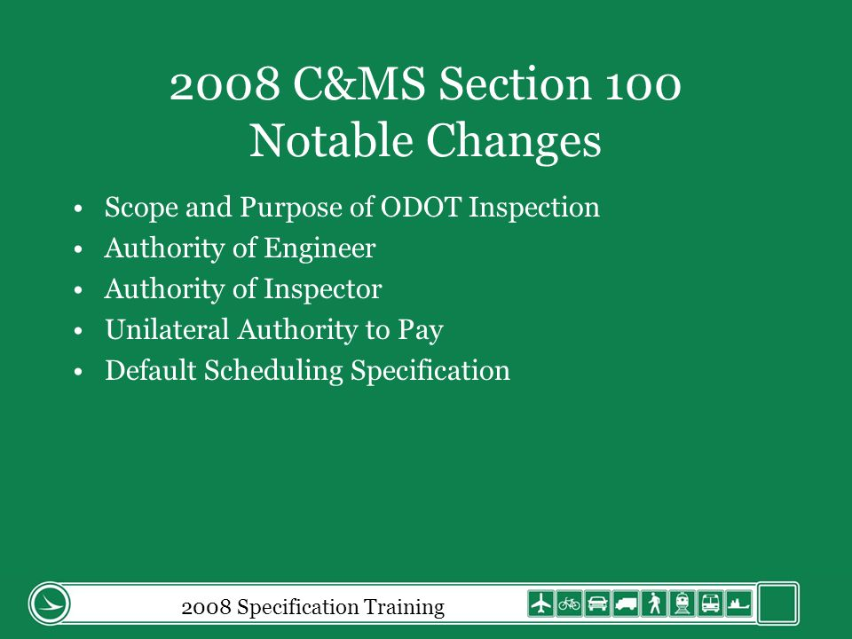 2008 Specification Training 2008 C&MS Section 100 Notable Changes Borrow and Waste Area Requirements Any Modification of the CD will be Executed by a Change Order Termination of Contract Payment for Extra Work Estimates (scope and purpose) Final Acceptance (scope and purpose)