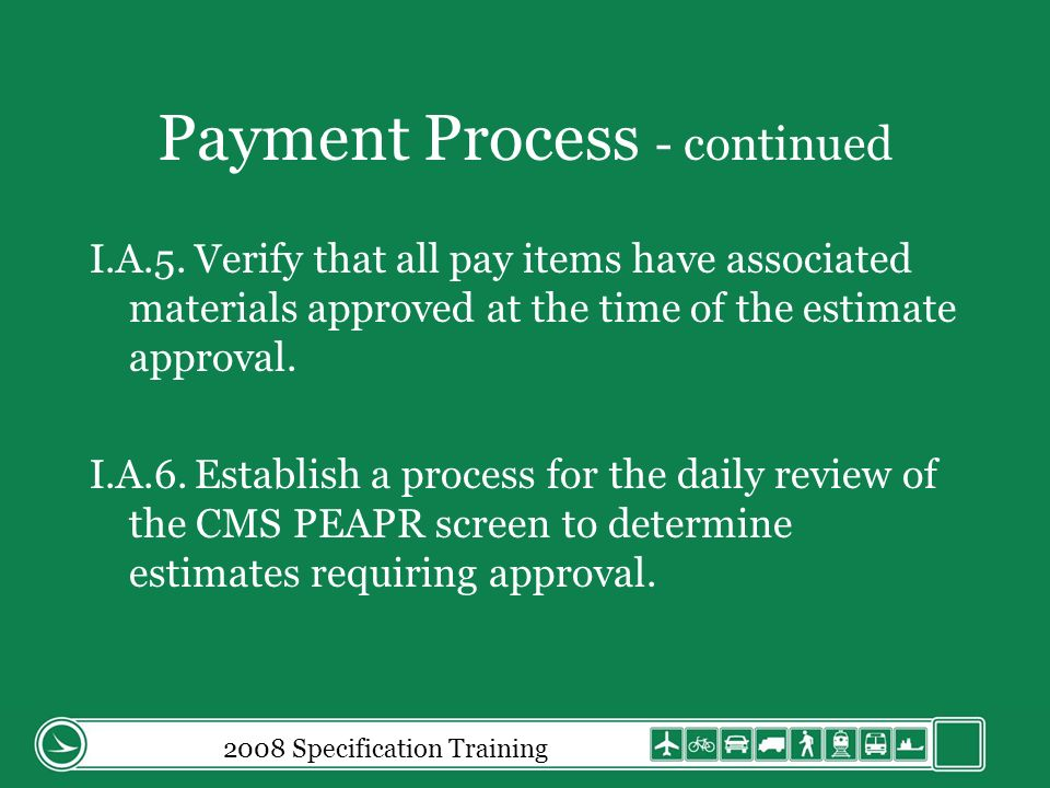 Payment Process - continued I.A.5.Verify that all pay items have associated materials approved at the time of the estimate approval.