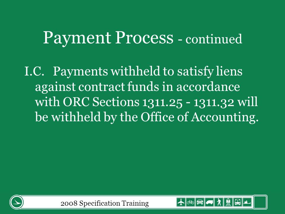 Payment Process - continued I.C.Payments withheld to satisfy liens against contract funds in accordance with ORC Sections 1311.25 - 1311.32 will be withheld by the Office of Accounting.