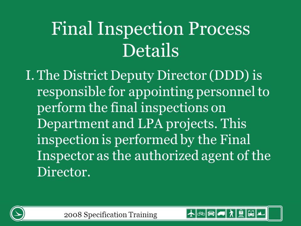 Final Inspection Process Details I.The District Deputy Director (DDD) is responsible for appointing personnel to perform the final inspections on Department and LPA projects.