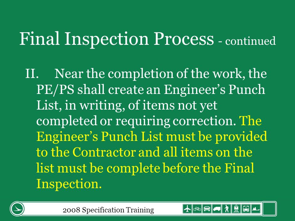 Final Inspection Process - continued II.Near the completion of the work, the PE/PS shall create an Engineers Punch List, in writing, of items not yet completed or requiring correction.