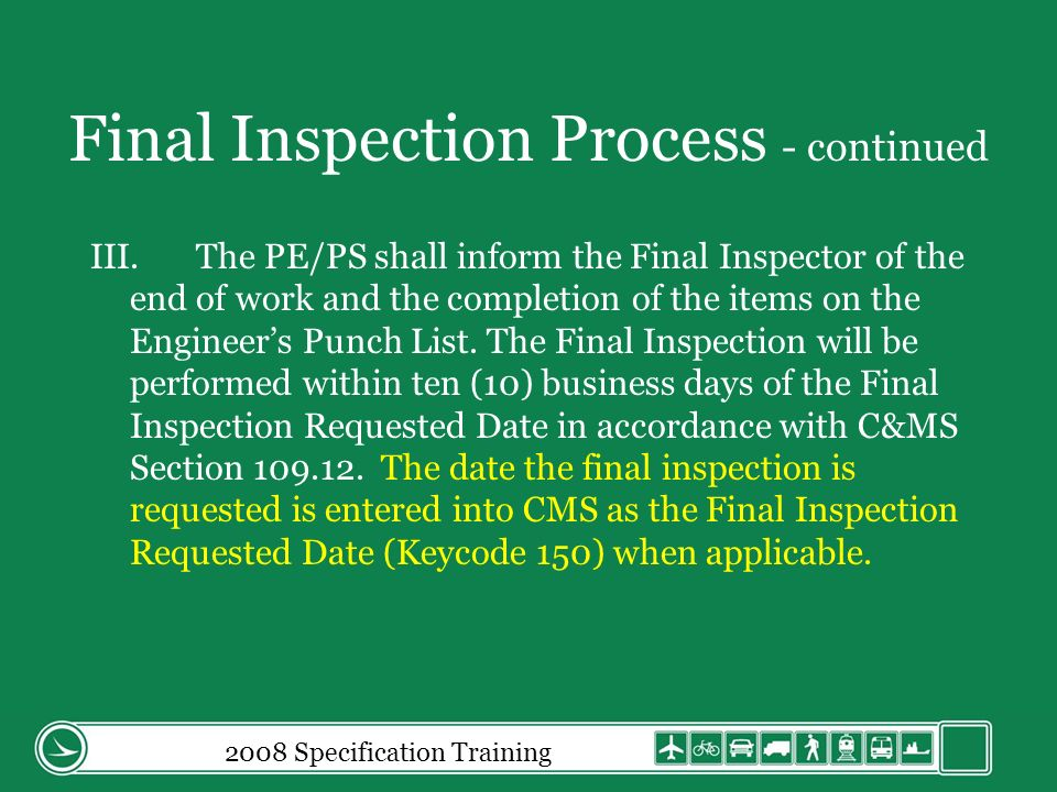 Final Inspection Process - continued III.The PE/PS shall inform the Final Inspector of the end of work and the completion of the items on the Engineers Punch List.