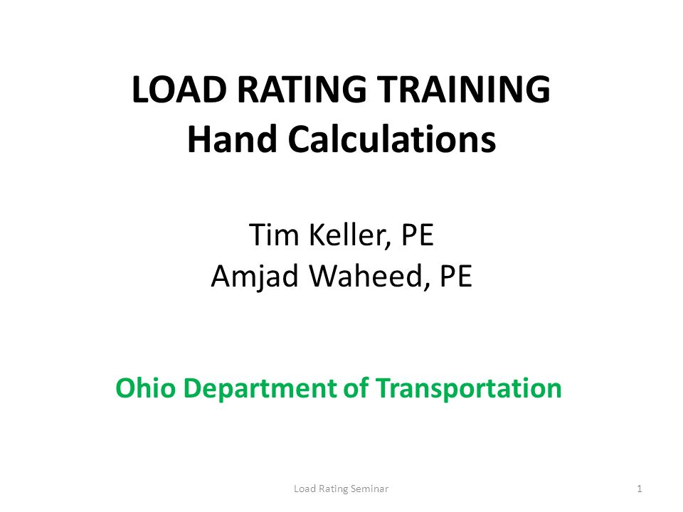 LOAD RATING TRAINING Hand Calculations Tim Keller, PE Amjad Waheed, PE Load Rating Seminar1 Ohio Department of Transportation
