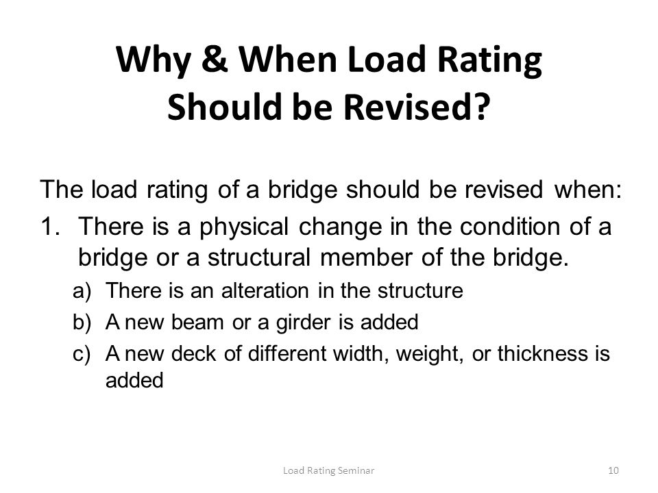 Load Rating Seminar10 Why & When Load Rating Should be Revised? The load rating of a bridge should be revised when: 1.There is a physical change in th