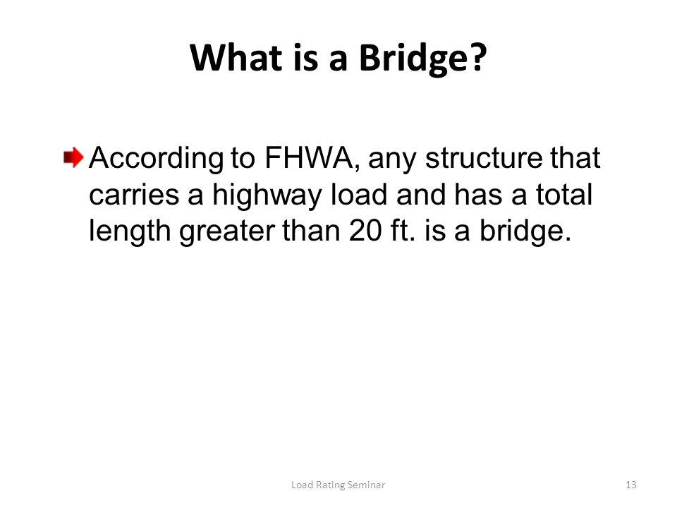Load Rating Seminar13 What is a Bridge? According to FHWA, any structure that carries a highway load and has a total length greater than 20 ft. is a b