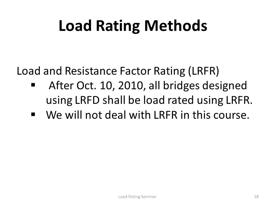Load Rating Seminar18 Load Rating Methods Load and Resistance Factor Rating (LRFR) After Oct. 10, 2010, all bridges designed using LRFD shall be load