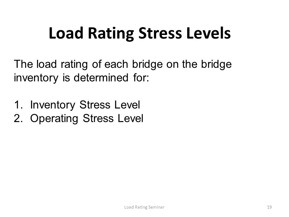 Load Rating Seminar19 Load Rating Stress Levels The load rating of each bridge on the bridge inventory is determined for: 1.Inventory Stress Level 2.O