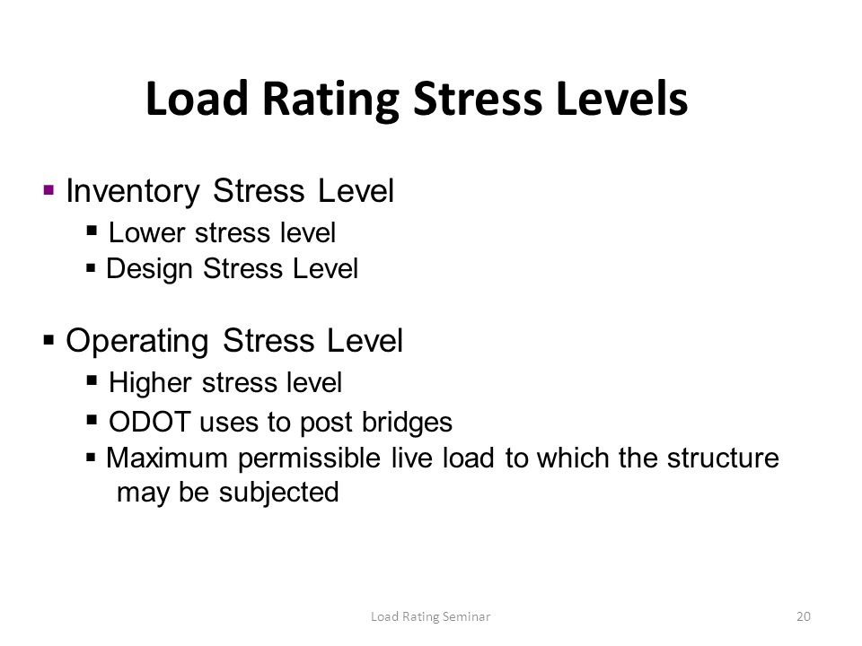 Load Rating Seminar20 Load Rating Stress Levels Inventory Stress Level Lower stress level Design Stress Level Operating Stress Level Higher stress lev