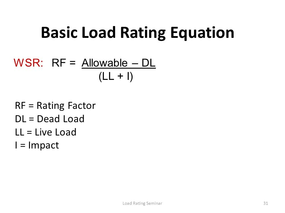 Load Rating Seminar31 Basic Load Rating Equation WSR: RF = Allowable – DL (LL + I) RF = Rating Factor DL = Dead Load LL = Live Load I = Impact
