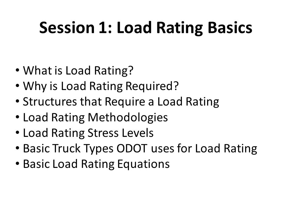 Session 1: Load Rating Basics What is Load Rating? Why is Load Rating Required? Structures that Require a Load Rating Load Rating Methodologies Load R