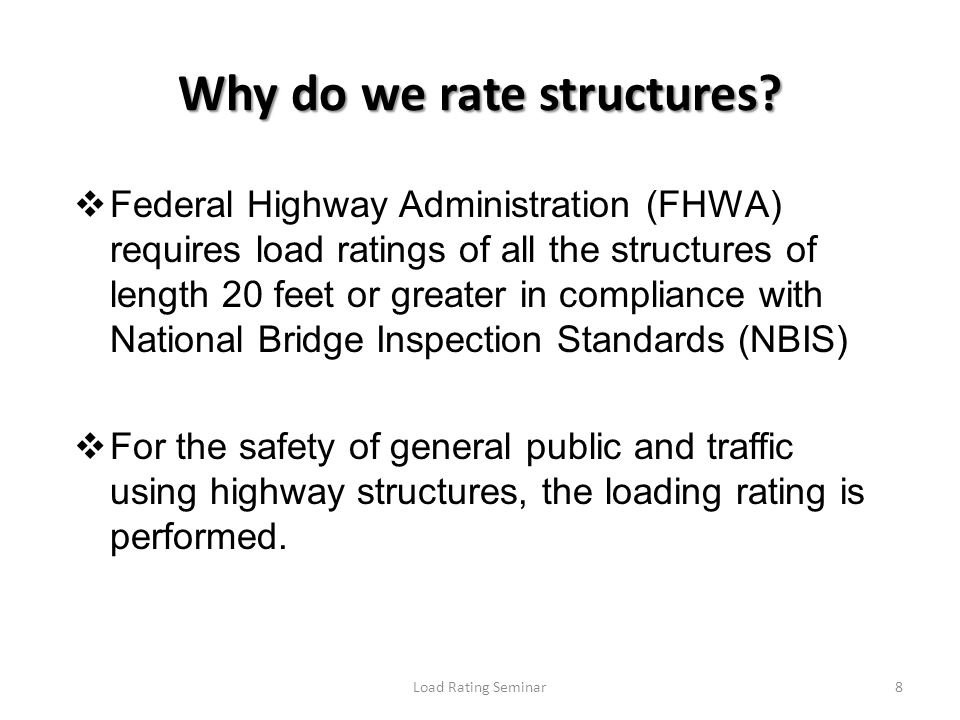 Load Rating Seminar8 Federal Highway Administration (FHWA) requires load ratings of all the structures of length 20 feet or greater in compliance with