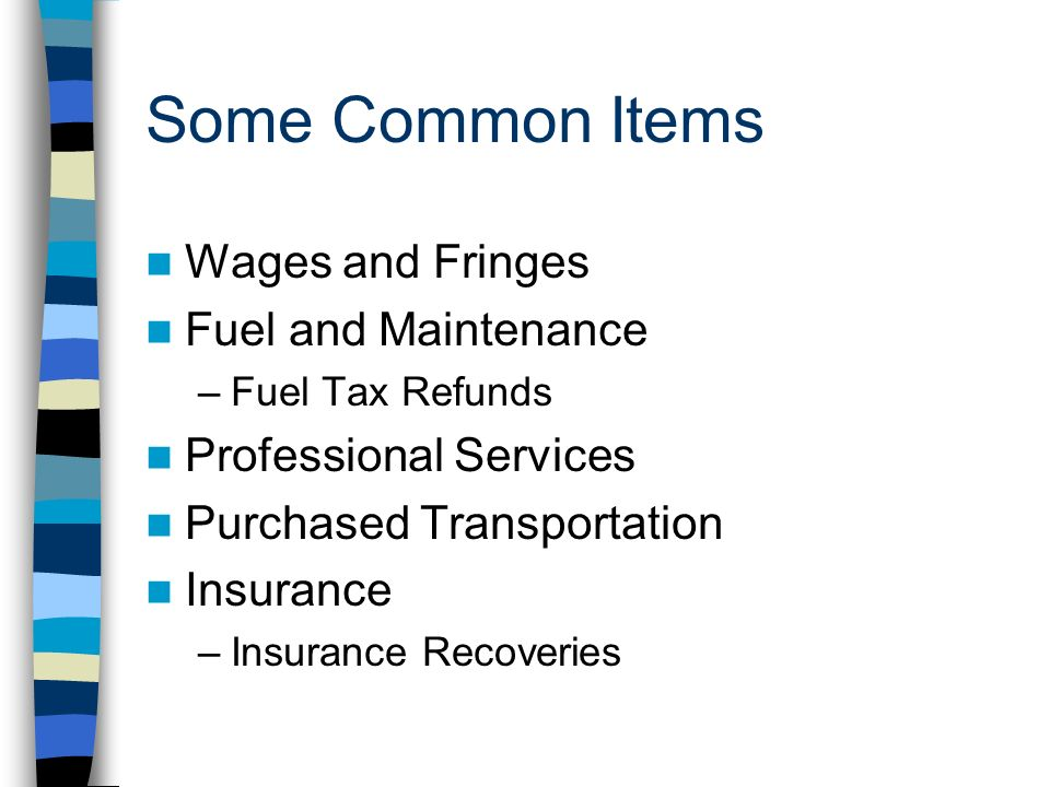 Some Common Items Wages and Fringes Fuel and Maintenance –Fuel Tax Refunds Professional Services Purchased Transportation Insurance –Insurance Recoveries