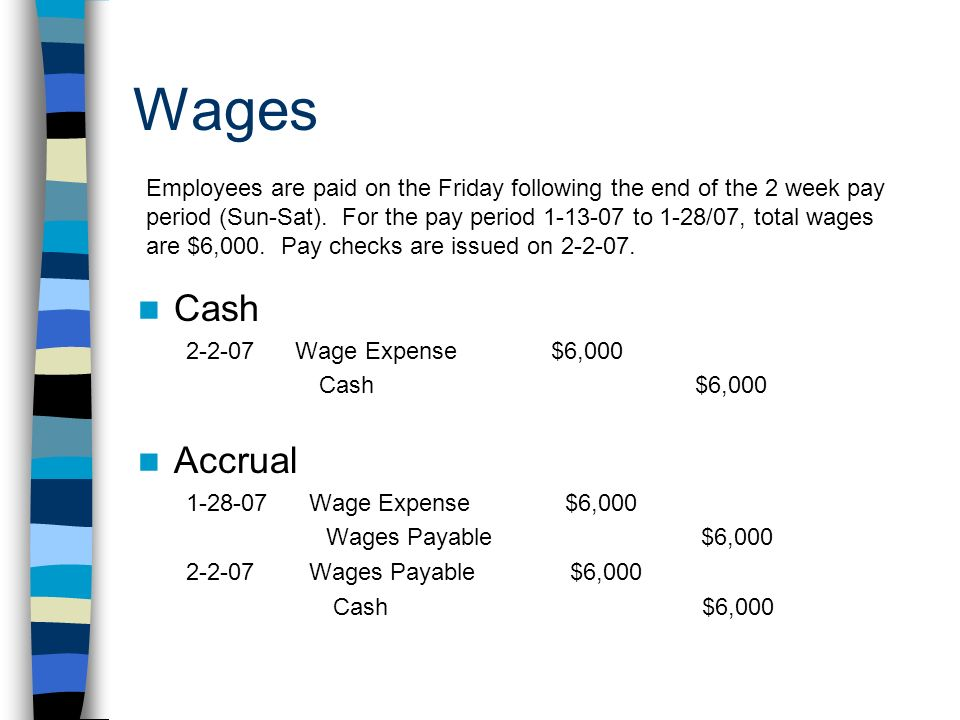 Wages Cash 2-2-07 Wage Expense $6,000 Cash $6,000 Accrual 1-28-07 Wage Expense $6,000 Wages Payable $6,000 2-2-07 Wages Payable $6,000 Cash $6,000 Employees are paid on the Friday following the end of the 2 week pay period (Sun-Sat).