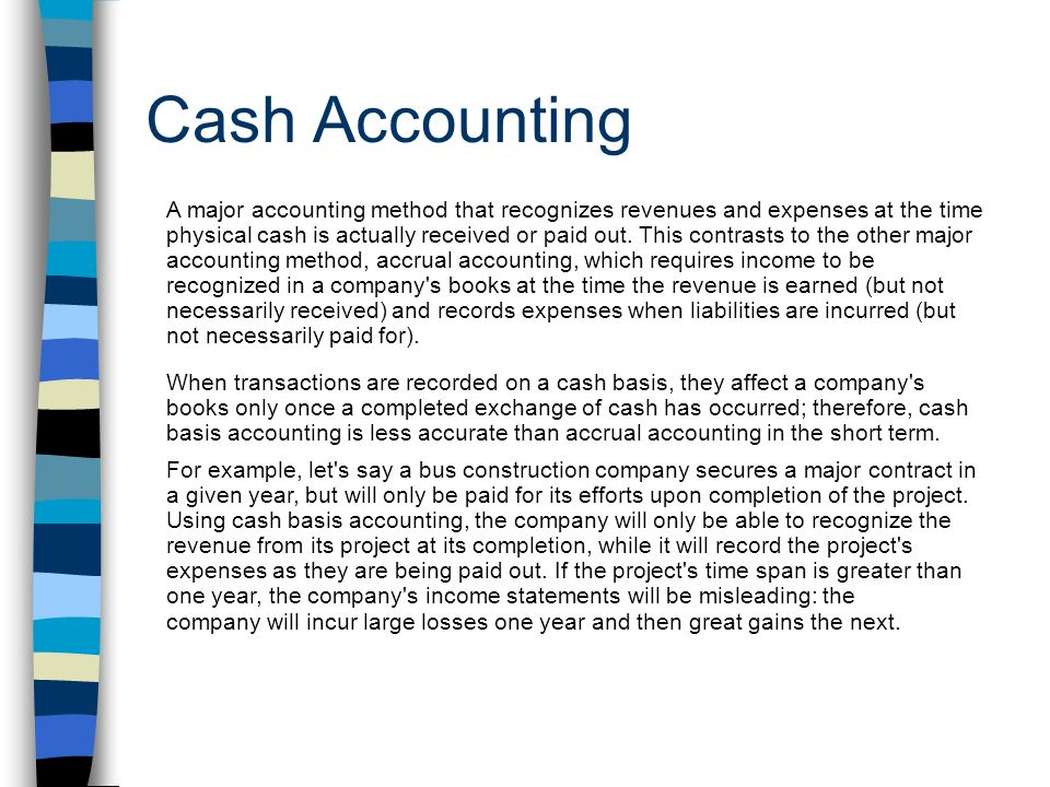 Cash Accounting A major accounting method that recognizes revenues and expenses at the time physical cash is actually received or paid out.