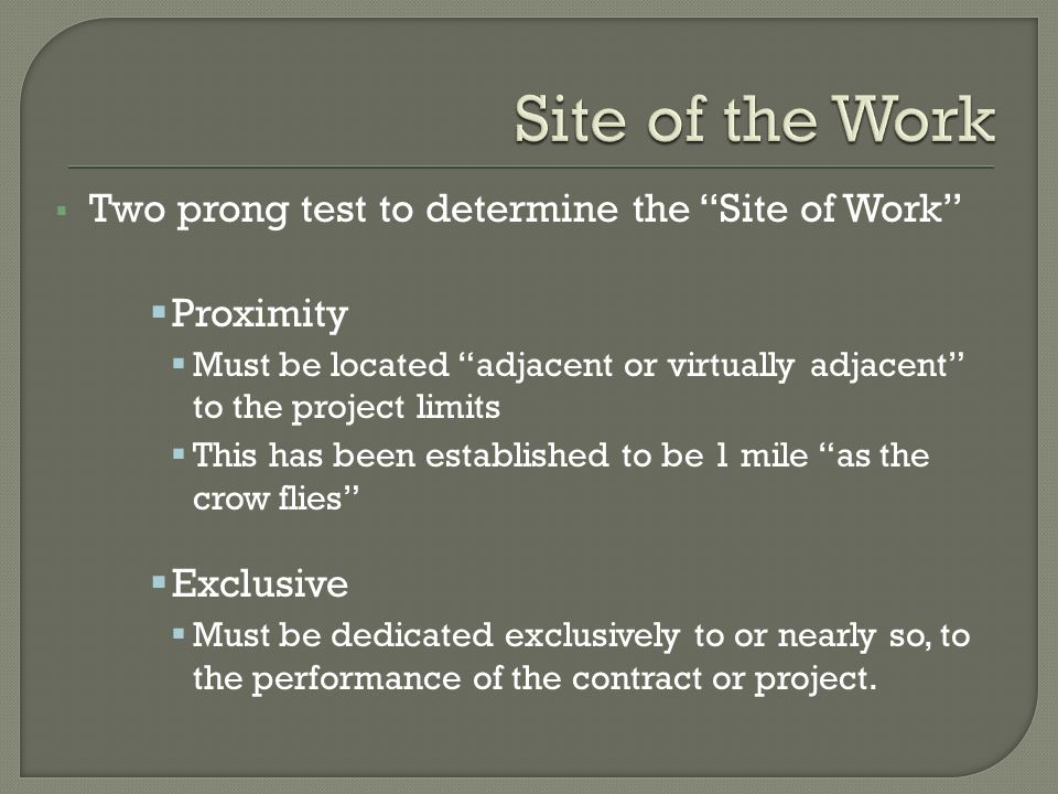 Two prong test to determine the Site of Work Proximity Must be located adjacent or virtually adjacent to the project limits This has been established to be 1 mile as the crow flies Exclusive Must be dedicated exclusively to or nearly so, to the performance of the contract or project.