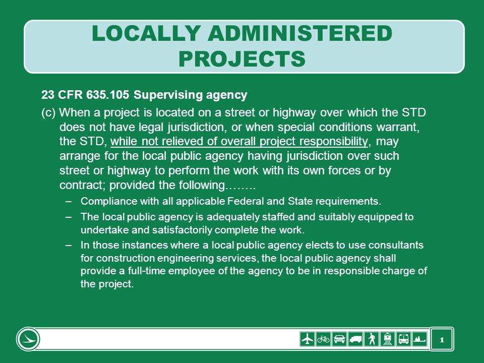 1 23 CFR 635.105 Supervising agency (c) When a project is located on a street or highway over which the STD does not have legal jurisdiction, or when special conditions warrant, the STD, while not relieved of overall project responsibility, may arrange for the local public agency having jurisdiction over such street or highway to perform the work with its own forces or by contract; provided the following……..