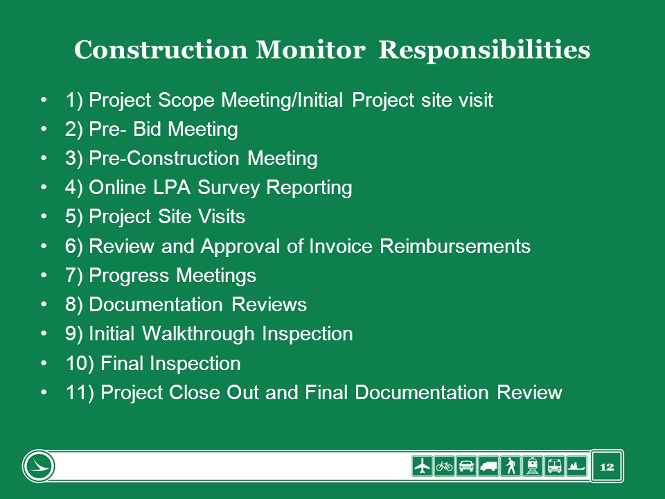 12 Construction Monitor Responsibilities 1) Project Scope Meeting/Initial Project site visit 2) Pre- Bid Meeting 3) Pre-Construction Meeting 4) Online LPA Survey Reporting 5) Project Site Visits 6) Review and Approval of Invoice Reimbursements 7) Progress Meetings 8) Documentation Reviews 9) Initial Walkthrough Inspection 10) Final Inspection 11) Project Close Out and Final Documentation Review
