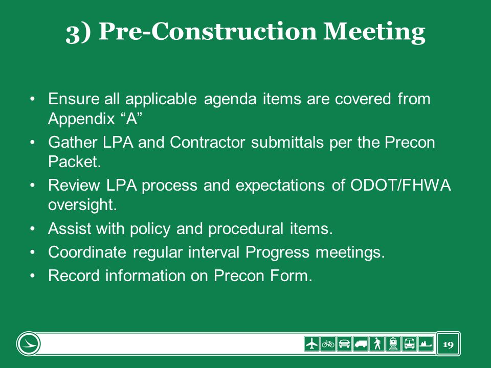 19 3) Pre-Construction Meeting Ensure all applicable agenda items are covered from Appendix A Gather LPA and Contractor submittals per the Precon Pack