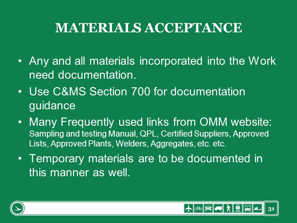 31 MATERIALS ACCEPTANCE Any and all materials incorporated into the Work need documentation. Use C&MS Section 700 for documentation guidance Many Freq
