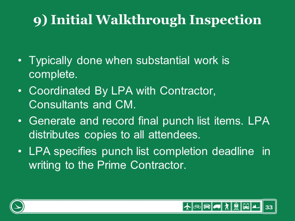 33 9) Initial Walkthrough Inspection Typically done when substantial work is complete. Coordinated By LPA with Contractor, Consultants and CM. Generat