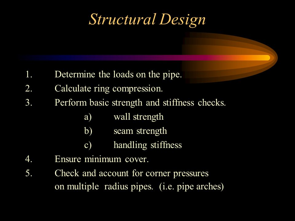Structural Design 1.Determine the loads on the pipe. 2.Calculate ring compression. 3.Perform basic strength and stiffness checks. a)wall strength b)se