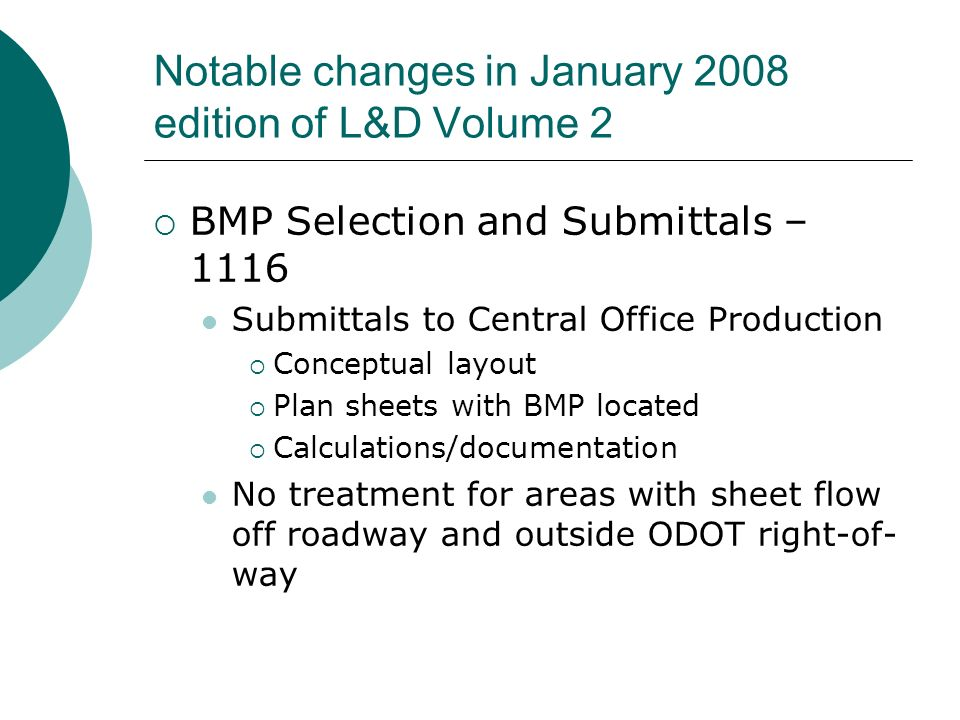 Notable changes in January 2008 edition of L&D Volume 2 BMP Selection and Submittals – 1116 Submittals to Central Office Production Conceptual layout Plan sheets with BMP located Calculations/documentation No treatment for areas with sheet flow off roadway and outside ODOT right-of- way