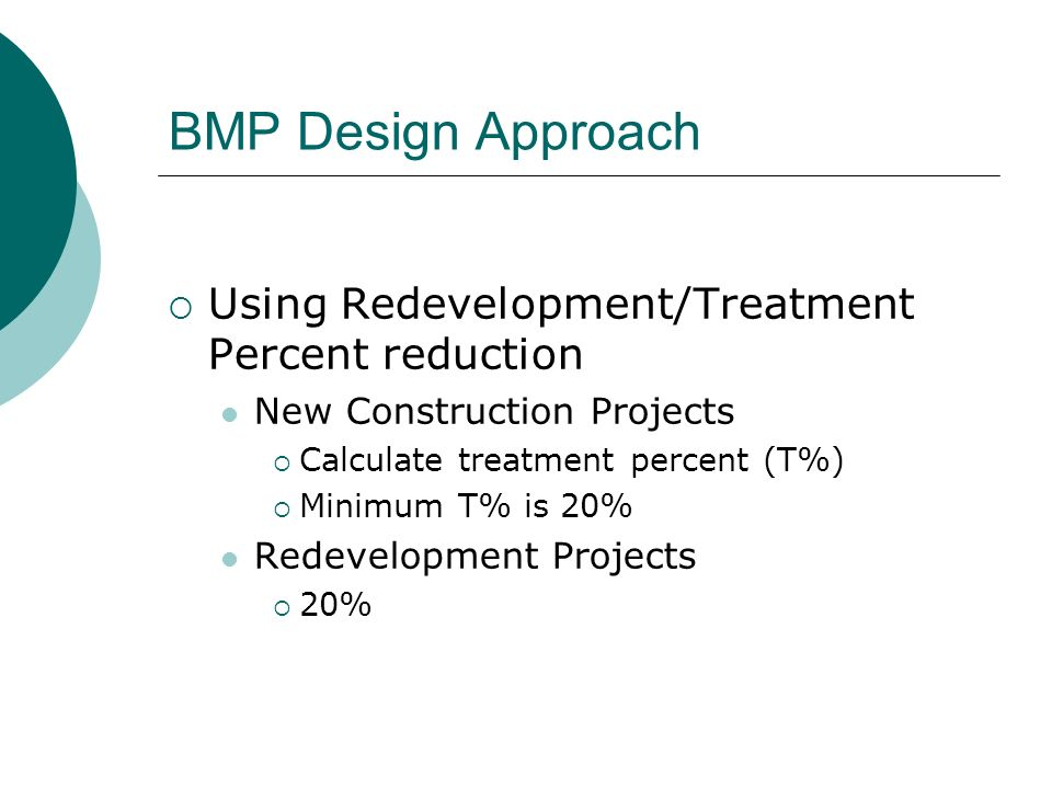 BMP Design Approach Using Redevelopment/Treatment Percent reduction New Construction Projects Calculate treatment percent (T%) Minimum T% is 20% Redevelopment Projects 20%
