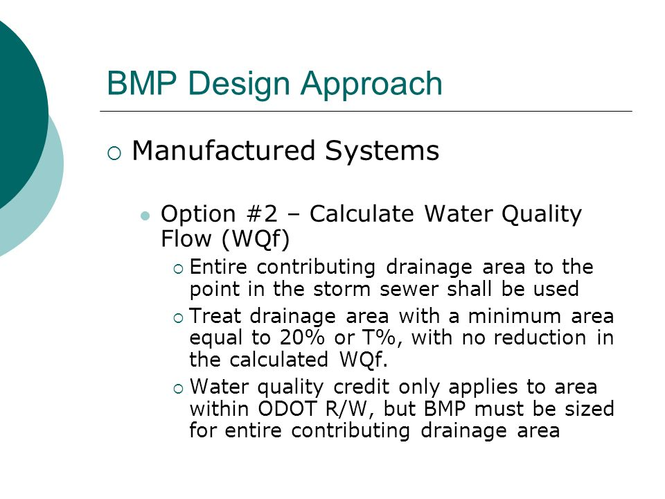 BMP Design Approach Manufactured Systems Option #2 – Calculate Water Quality Flow (WQf) Entire contributing drainage area to the point in the storm sewer shall be used Treat drainage area with a minimum area equal to 20% or T%, with no reduction in the calculated WQf.