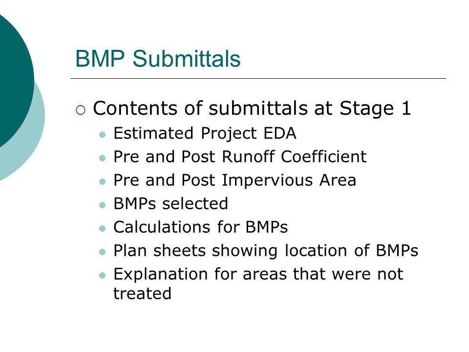 BMP Submittals Contents of submittals at Stage 1 Estimated Project EDA Pre and Post Runoff Coefficient Pre and Post Impervious Area BMPs selected Calculations for BMPs Plan sheets showing location of BMPs Explanation for areas that were not treated