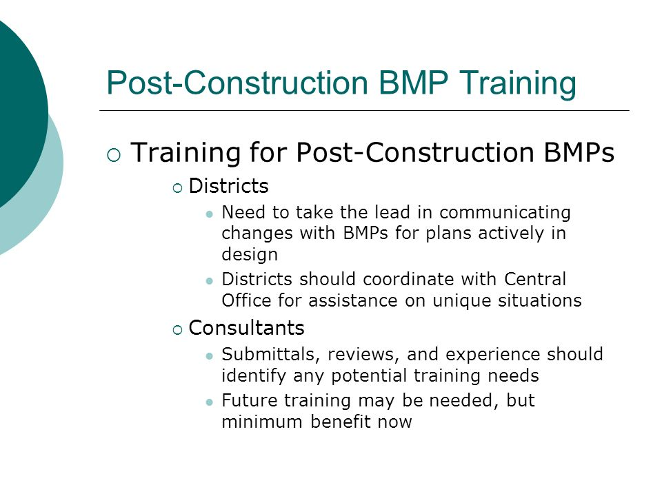Post-Construction BMP Training Training for Post-Construction BMPs Districts Need to take the lead in communicating changes with BMPs for plans actively in design Districts should coordinate with Central Office for assistance on unique situations Consultants Submittals, reviews, and experience should identify any potential training needs Future training may be needed, but minimum benefit now
