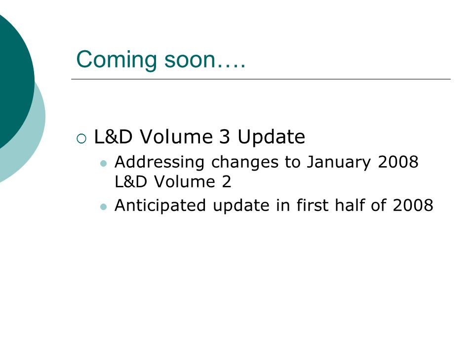 Coming soon…. L&D Volume 3 Update Addressing changes to January 2008 L&D Volume 2 Anticipated update in first half of 2008