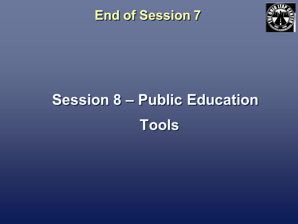 End of Session 7 Session 8 – Public Education Tools