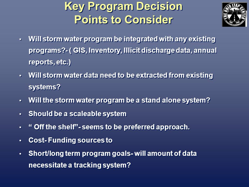 Key Program Decision Points to Consider Will storm water program be integrated with any existing programs - ( GIS, Inventory, Illicit discharge data, annual reports, etc.) Will storm water data need to be extracted from existing systems.