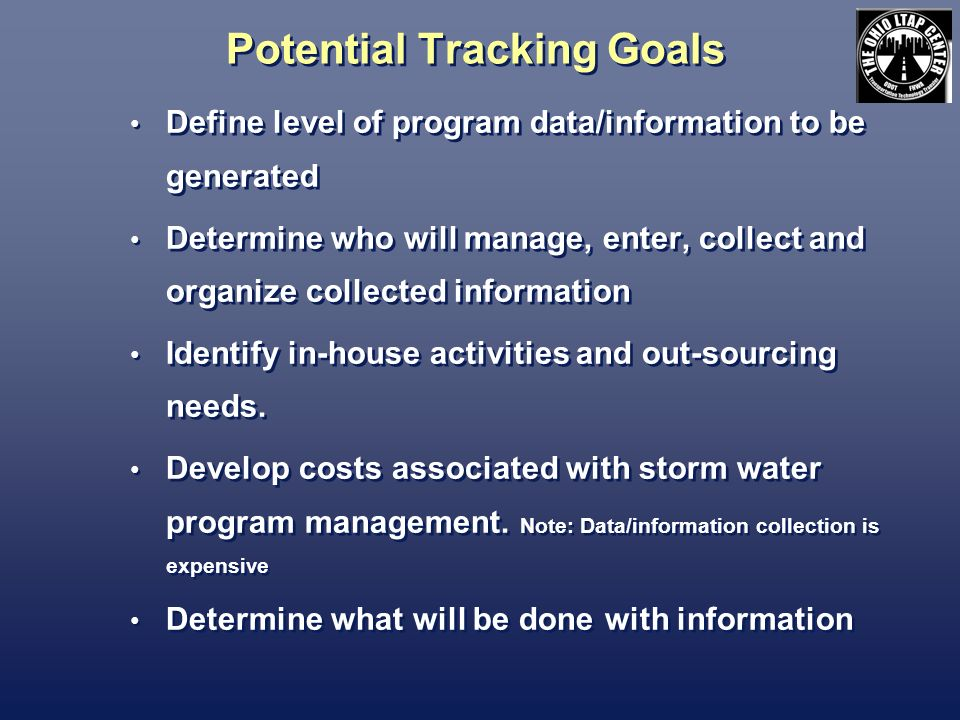 Potential Tracking Goals Define level of program data/information to be generated Determine who will manage, enter, collect and organize collected information Identify in-house activities and out-sourcing needs.