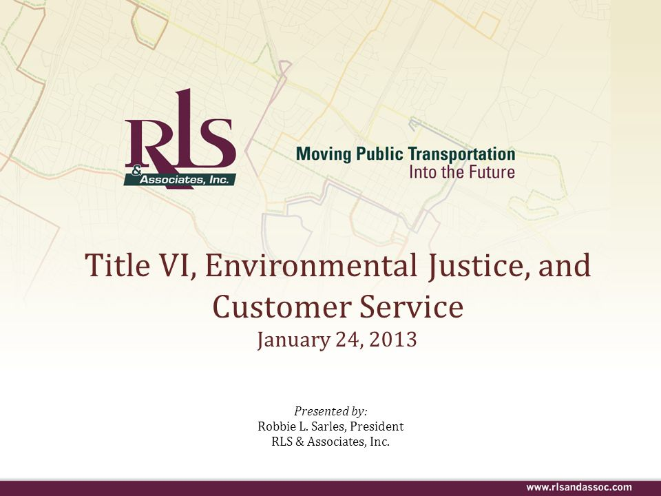 Title VI, Environmental Justice, and Customer Service January 24, 2013 Presented by: Robbie L. Sarles, President RLS & Associates, Inc.