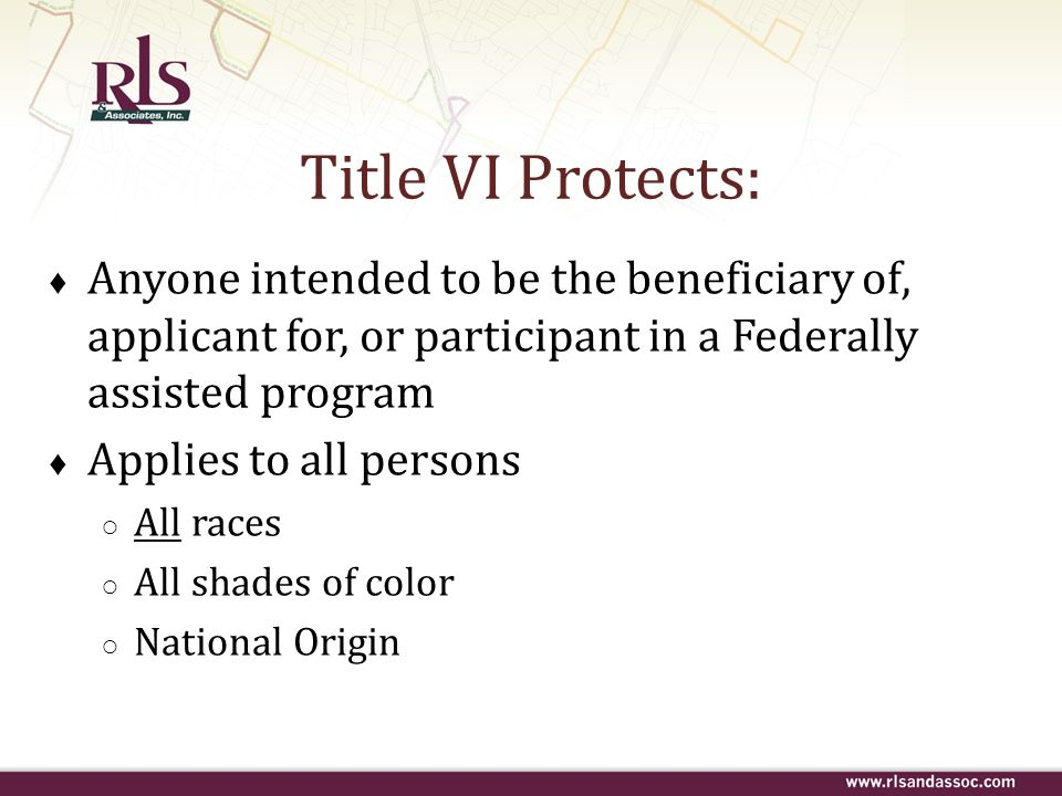 Anyone intended to be the beneficiary of, applicant for, or participant in a Federally assisted program Applies to all persons All races All shades of