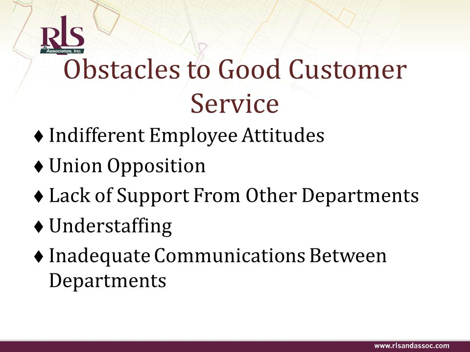 Obstacles to Good Customer Service Indifferent Employee Attitudes Union Opposition Lack of Support From Other Departments Understaffing Inadequate Com