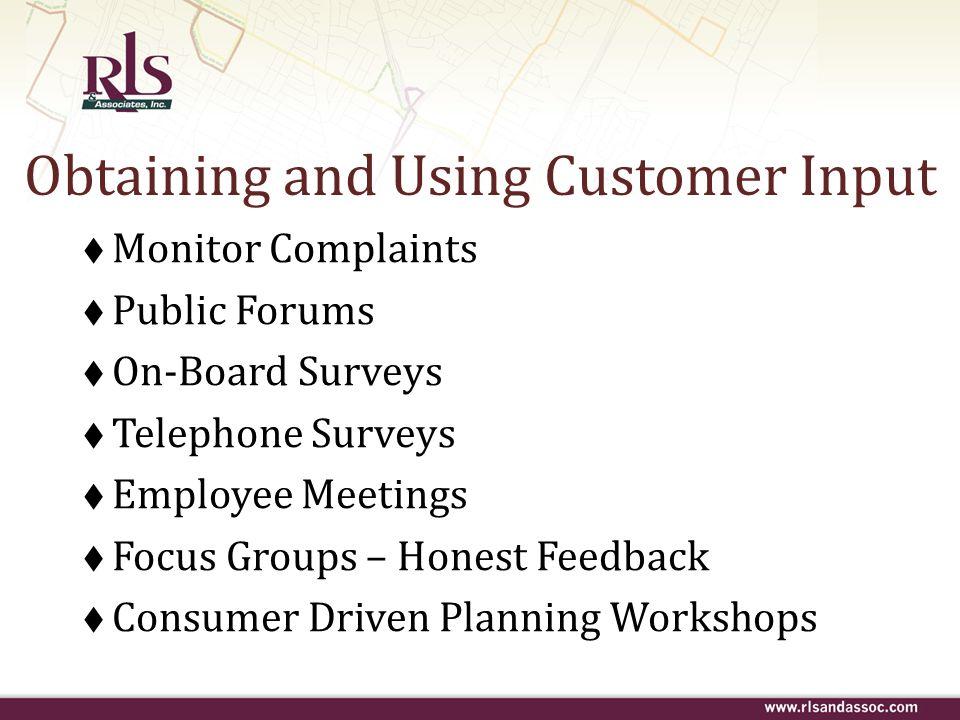 Obtaining and Using Customer Input Monitor Complaints Public Forums On-Board Surveys Telephone Surveys Employee Meetings Focus Groups – Honest Feedbac