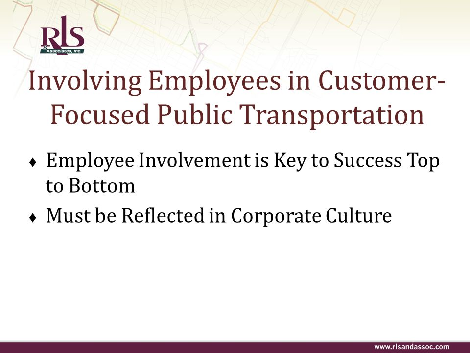 Involving Employees in Customer- Focused Public Transportation Employee Involvement is Key to Success Top to Bottom Must be Reflected in Corporate Cul