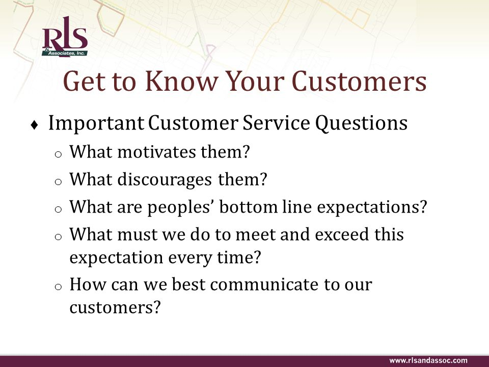 Get to Know Your Customers Important Customer Service Questions o What motivates them? o What discourages them? o What are peoples bottom line expecta