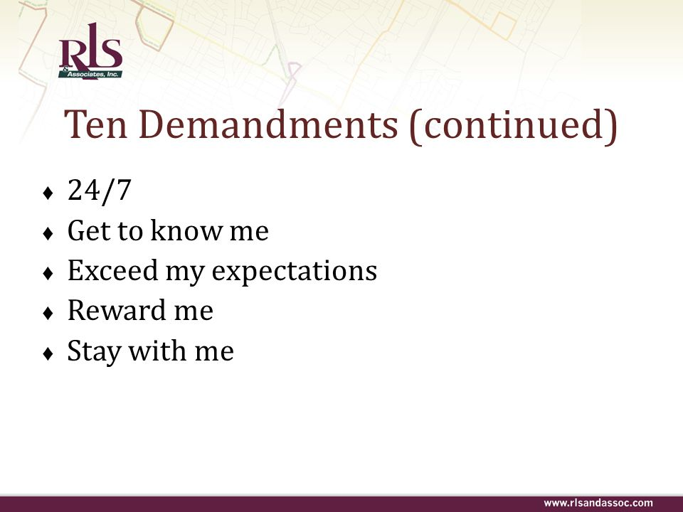 Ten Demandments (continued) 24/7 Get to know me Exceed my expectations Reward me Stay with me