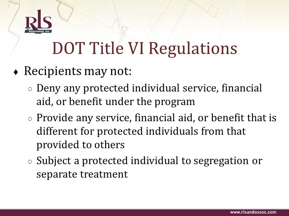 DOT Title VI Regulations Recipients may not: Deny any protected individual service, financial aid, or benefit under the program Provide any service, f