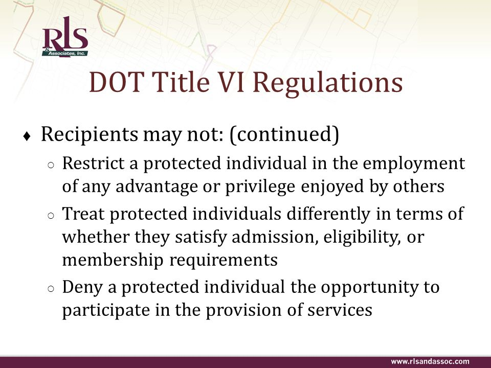 DOT Title VI Regulations Recipients may not: (continued) Restrict a protected individual in the employment of any advantage or privilege enjoyed by ot
