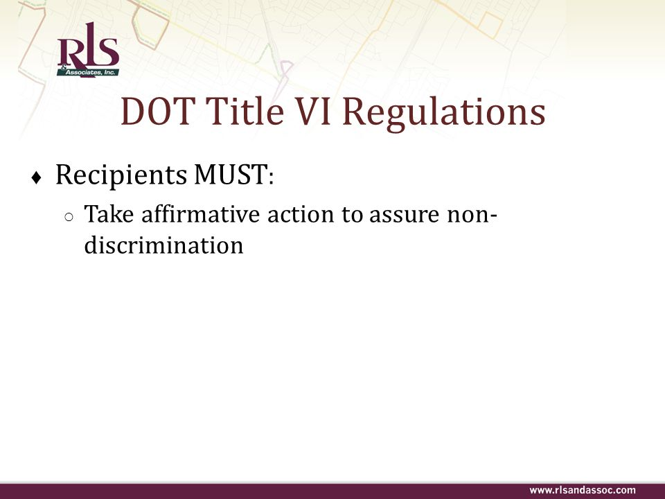 Recipients MUST : Take affirmative action to assure non- discrimination DOT Title VI Regulations