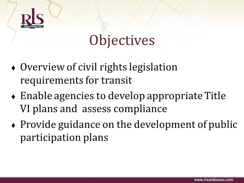 Objectives Overview of civil rights legislation requirements for transit Enable agencies to develop appropriate Title VI plans and assess compliance P