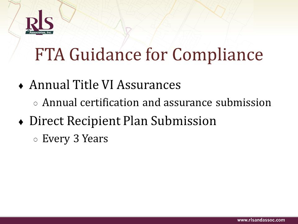FTA Guidance for Compliance Annual Title VI Assurances Annual certification and assurance submission Direct Recipient Plan Submission Every 3 Years